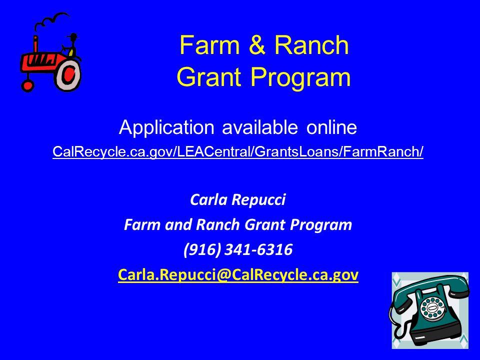 Farm & Ranch Grant Program Application available online CalRecycle.ca.gov/LEACentral/GrantsLoans/FarmRanch/ Carla Repucci Farm and Ranch Grant Program (916) 341-6316 Carla.Repucci@CalRecycle.ca.gov