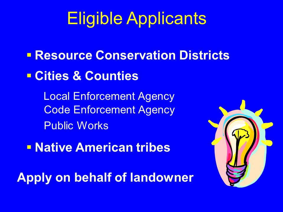 Eligible Applicants  Resource Conservation Districts  Cities & Counties Local Enforcement Agency Code Enforcement Agency Public Works  Native American tribes Apply on behalf of landowner