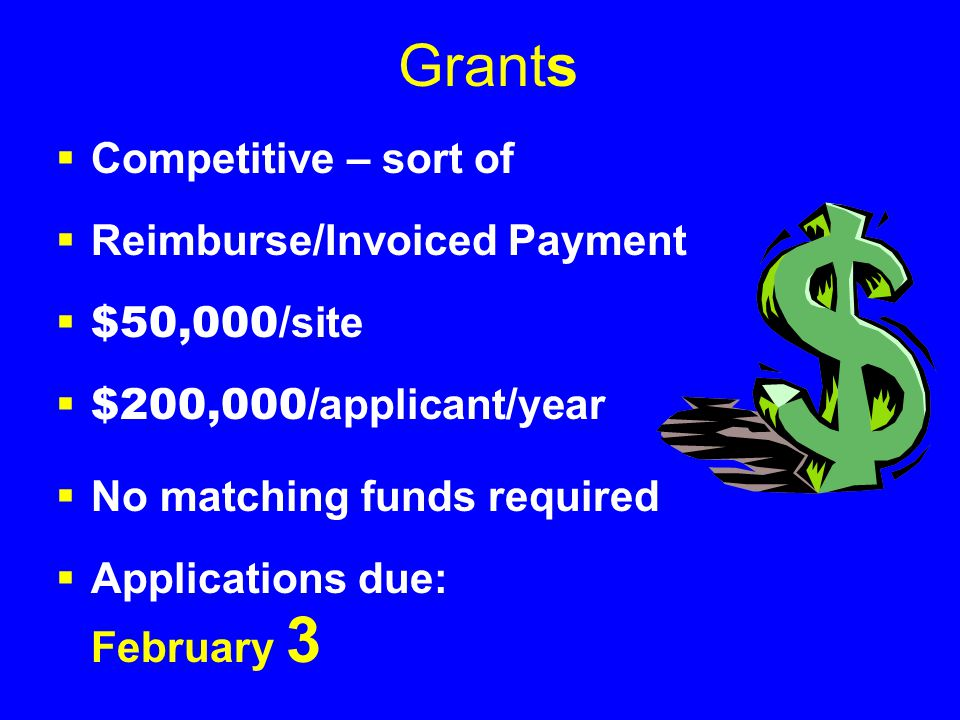 Grants  Competitive – sort of  Reimburse/Invoiced Payment  $50,000/ site  $200,000/ applicant/year  No matching funds required  Applications due: February 3
