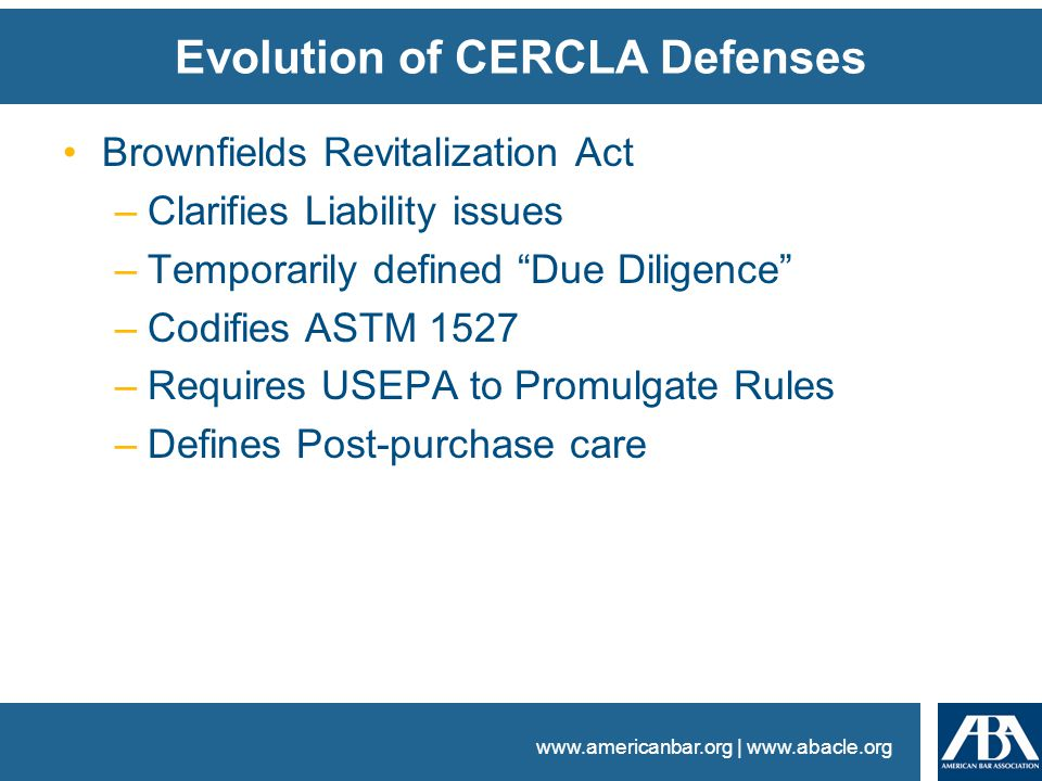 www.americanbar.org | www.abacle.org Evolution of CERCLA Defenses Brownfields Revitalization Act –Clarifies Liability issues –Temporarily defined Due Diligence –Codifies ASTM 1527 –Requires USEPA to Promulgate Rules –Defines Post-purchase care