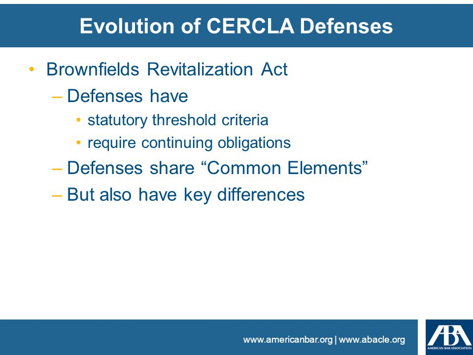 www.americanbar.org | www.abacle.org Evolution of CERCLA Defenses Brownfields Revitalization Act –Defenses have statutory threshold criteria require continuing obligations –Defenses share Common Elements –But also have key differences