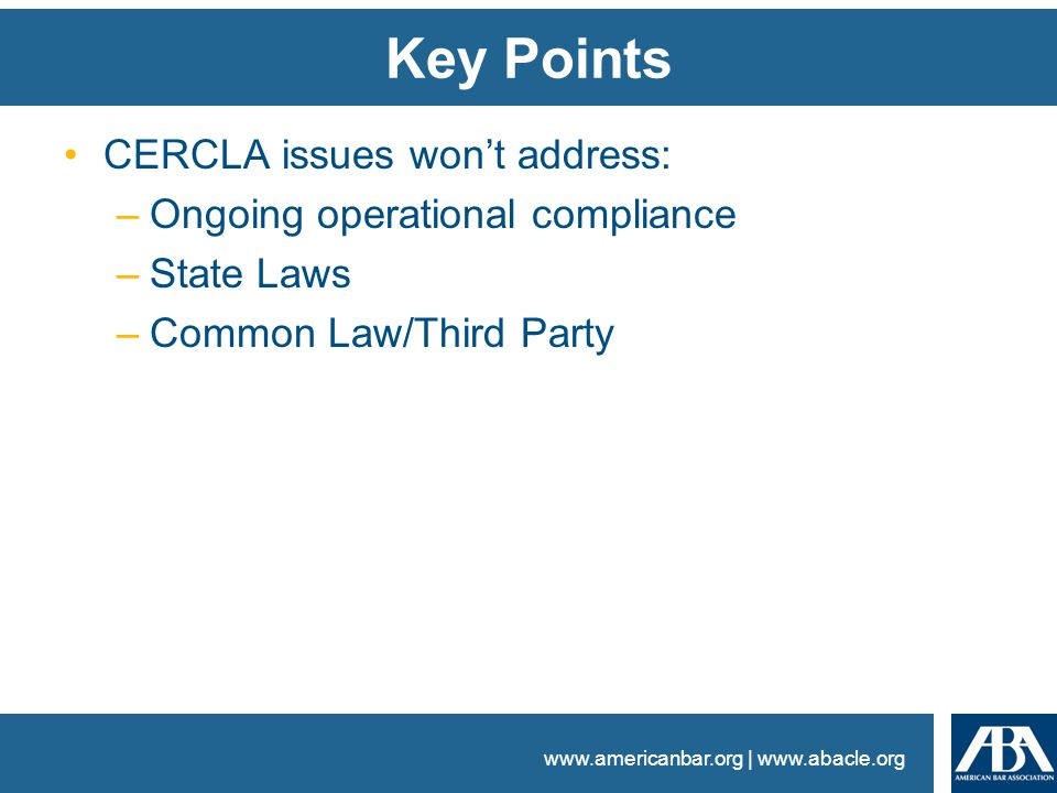 www.americanbar.org | www.abacle.org Key Points CERCLA issues won't address: –Ongoing operational compliance –State Laws –Common Law/Third Party
