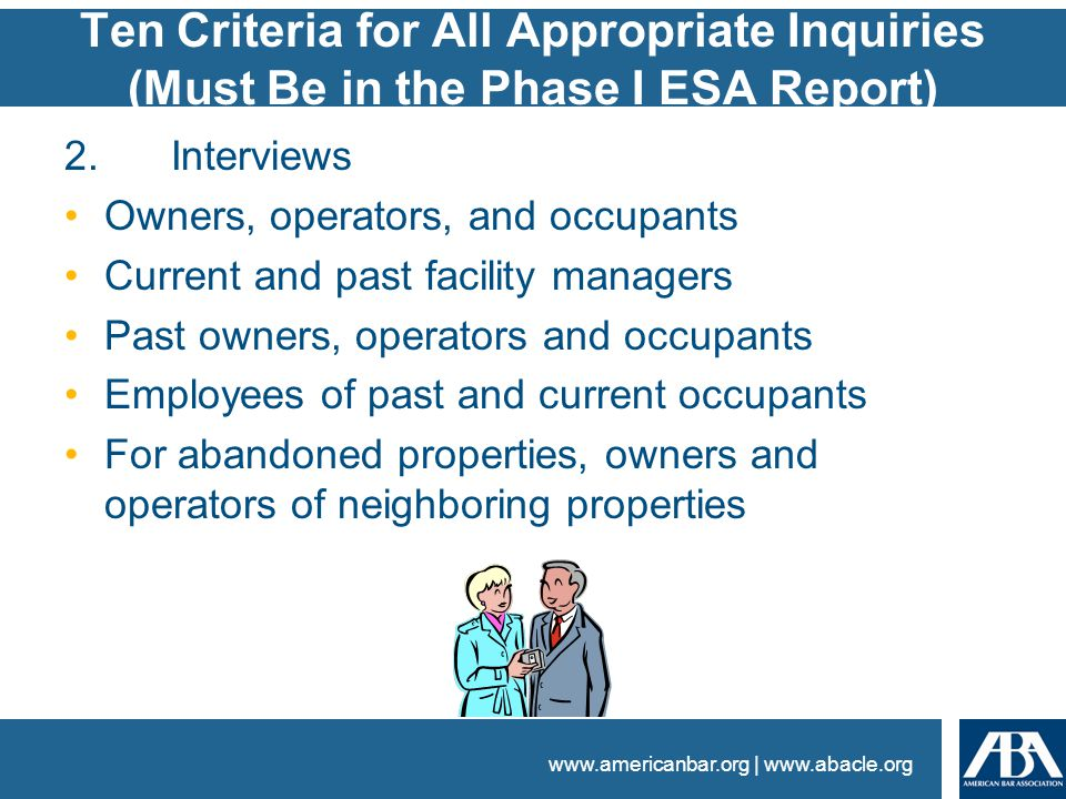 www.americanbar.org | www.abacle.org Ten Criteria for All Appropriate Inquiries (Must Be in the Phase I ESA Report) 2.Interviews Owners, operators, and occupants Current and past facility managers Past owners, operators and occupants Employees of past and current occupants For abandoned properties, owners and operators of neighboring properties