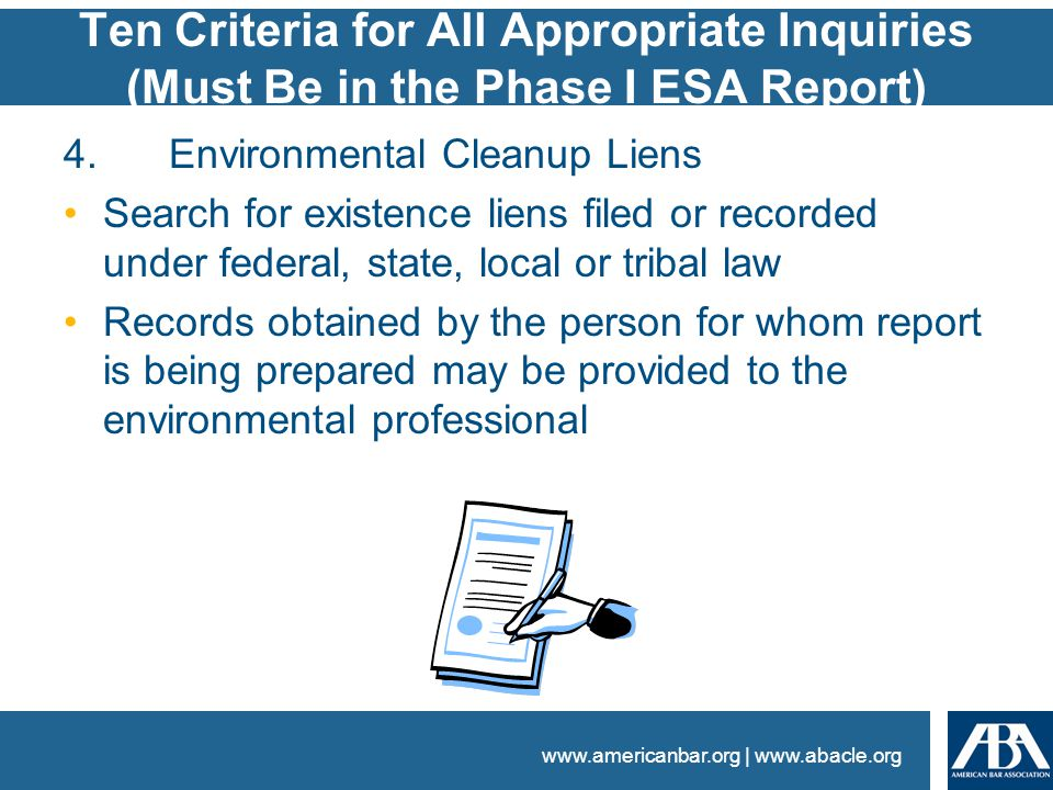 www.americanbar.org | www.abacle.org Ten Criteria for All Appropriate Inquiries (Must Be in the Phase I ESA Report) 4.Environmental Cleanup Liens Search for existence liens filed or recorded under federal, state, local or tribal law Records obtained by the person for whom report is being prepared may be provided to the environmental professional