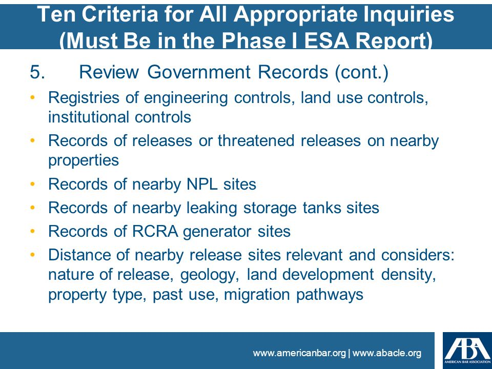 www.americanbar.org | www.abacle.org Ten Criteria for All Appropriate Inquiries (Must Be in the Phase I ESA Report) 5.Review Government Records (cont.) Registries of engineering controls, land use controls, institutional controls Records of releases or threatened releases on nearby properties Records of nearby NPL sites Records of nearby leaking storage tanks sites Records of RCRA generator sites Distance of nearby release sites relevant and considers: nature of release, geology, land development density, property type, past use, migration pathways