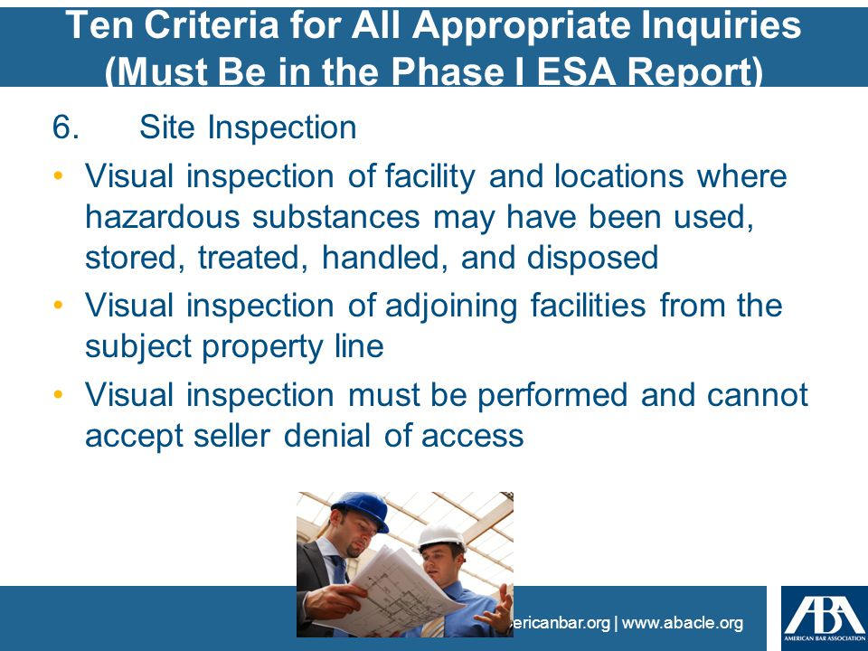 www.americanbar.org | www.abacle.org Ten Criteria for All Appropriate Inquiries (Must Be in the Phase I ESA Report) 6.Site Inspection Visual inspection of facility and locations where hazardous substances may have been used, stored, treated, handled, and disposed Visual inspection of adjoining facilities from the subject property line Visual inspection must be performed and cannot accept seller denial of access