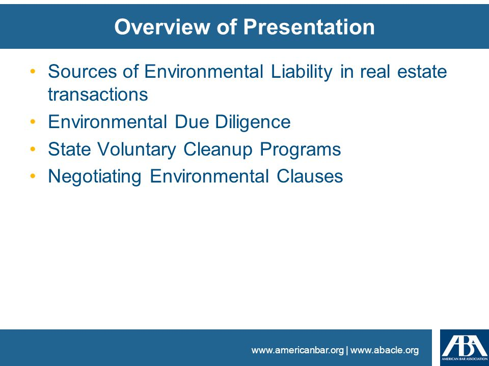 www.americanbar.org | www.abacle.org Overview of Presentation Sources of Environmental Liability in real estate transactions Environmental Due Diligence State Voluntary Cleanup Programs Negotiating Environmental Clauses