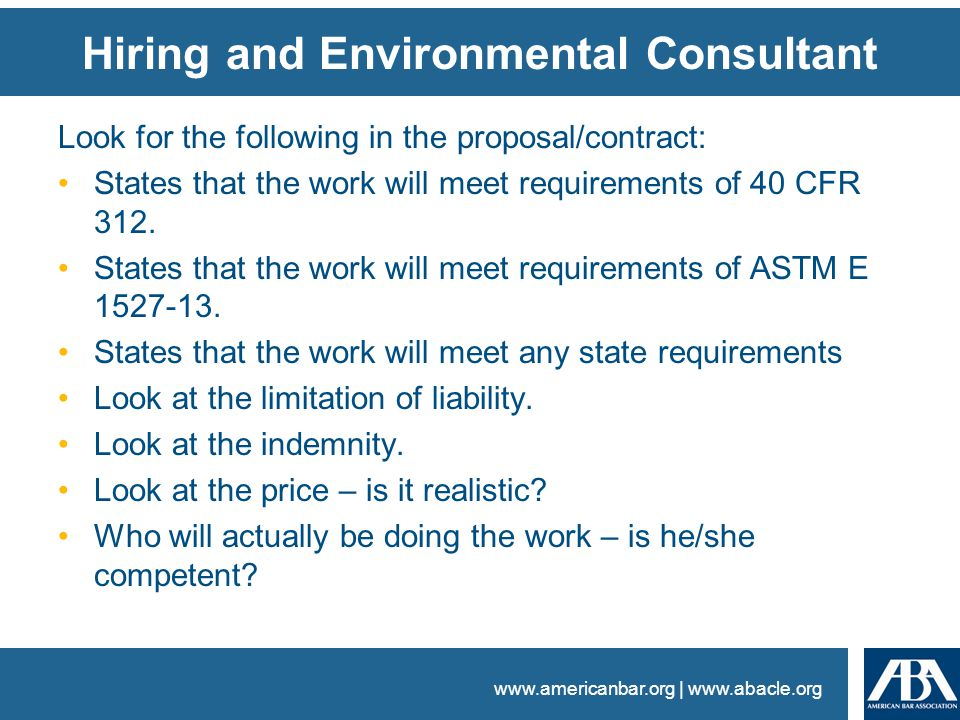 www.americanbar.org | www.abacle.org Hiring and Environmental Consultant Look for the following in the proposal/contract: States that the work will meet requirements of 40 CFR 312.