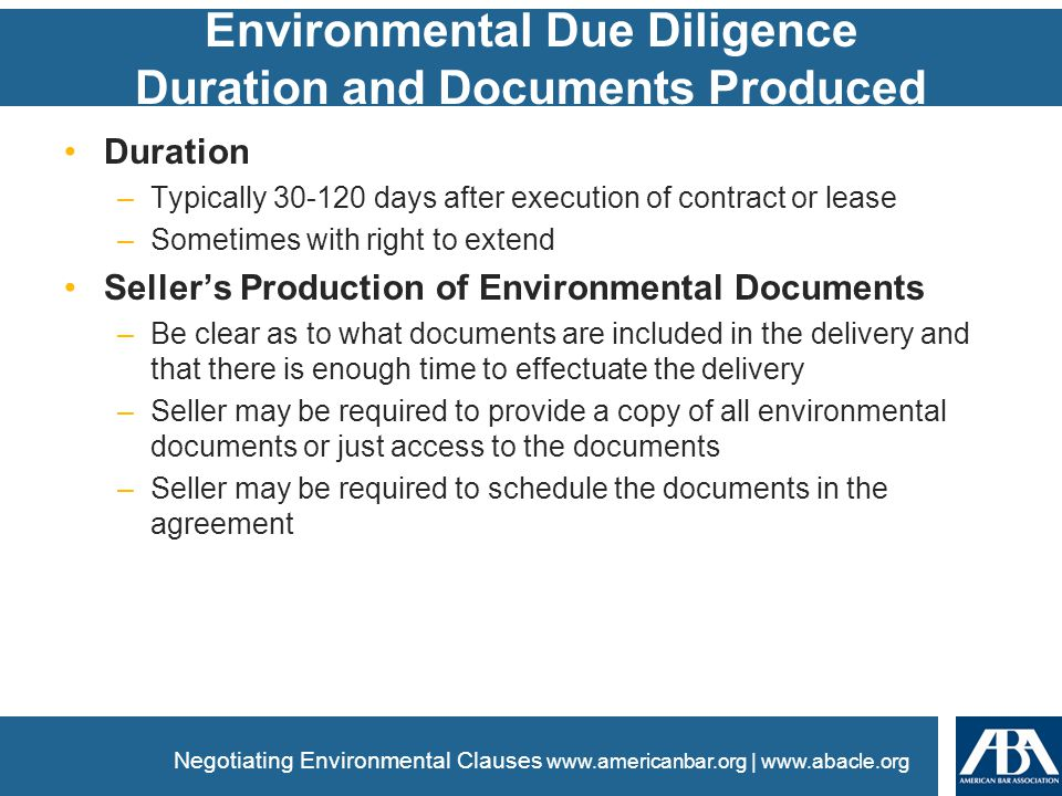 www.americanbar.org | www.abacle.org Environmental Due Diligence Duration and Documents Produced Duration –Typically 30-120 days after execution of contract or lease –Sometimes with right to extend Seller's Production of Environmental Documents –Be clear as to what documents are included in the delivery and that there is enough time to effectuate the delivery –Seller may be required to provide a copy of all environmental documents or just access to the documents –Seller may be required to schedule the documents in the agreement Negotiating Environmental Clauses
