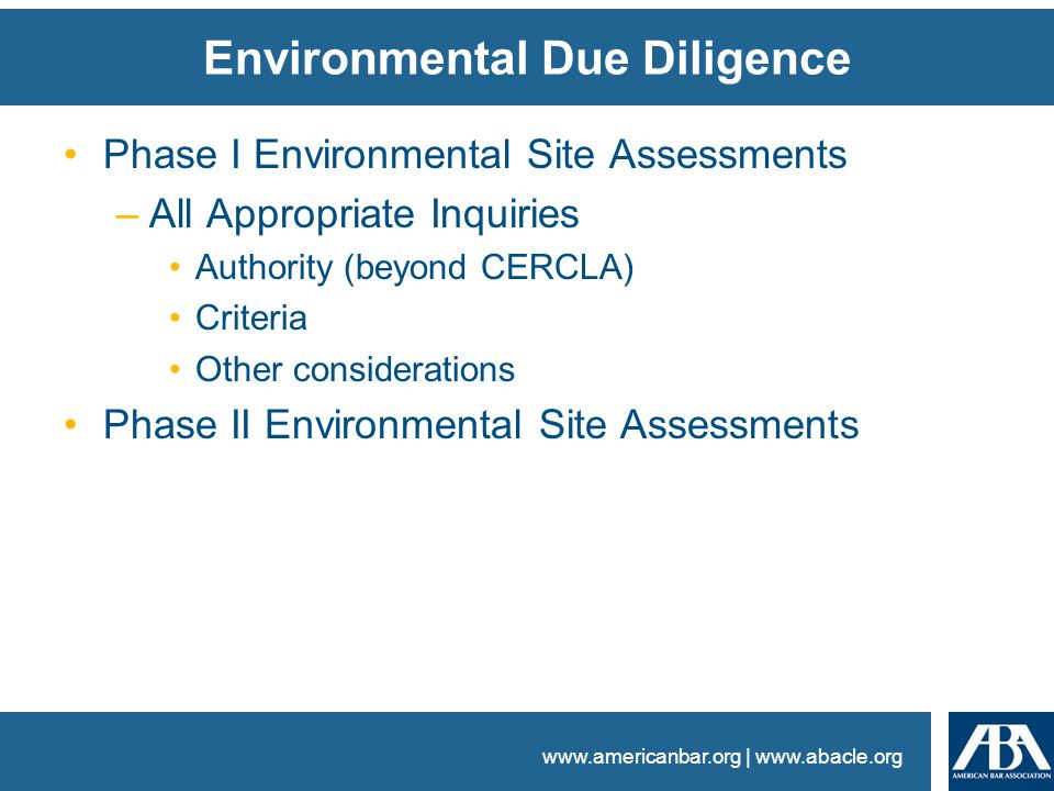 www.americanbar.org | www.abacle.org Environmental Due Diligence Phase I Environmental Site Assessments –All Appropriate Inquiries Authority (beyond CERCLA) Criteria Other considerations Phase II Environmental Site Assessments
