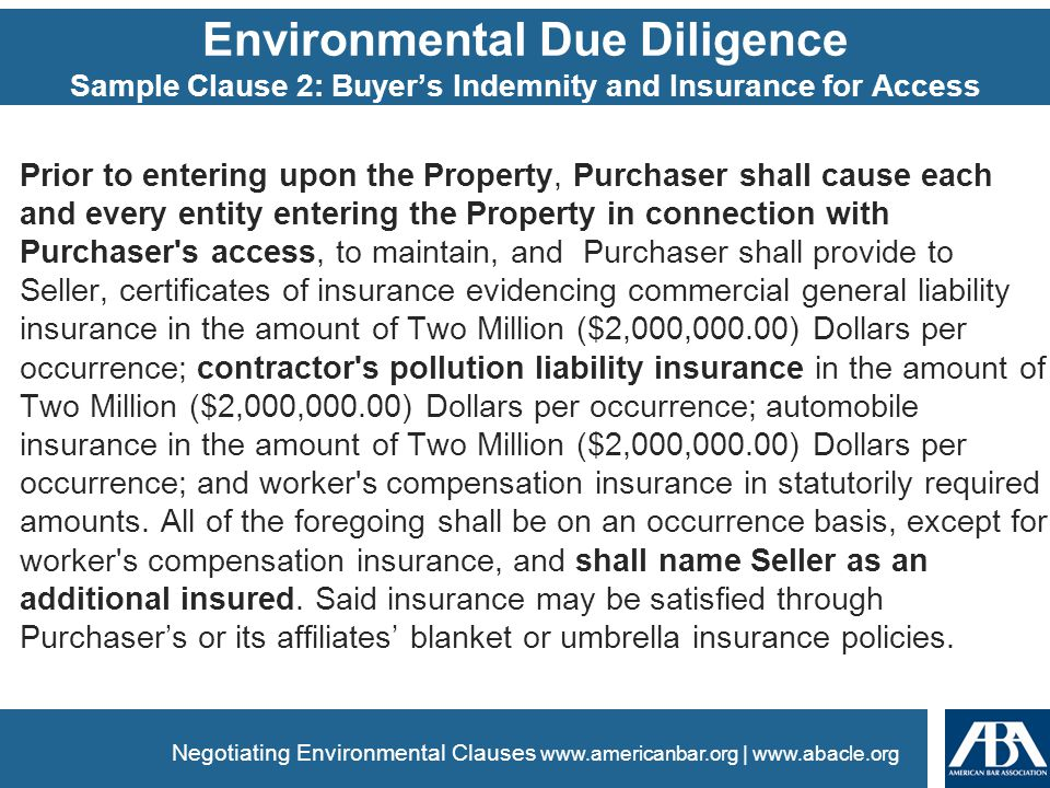 www.americanbar.org | www.abacle.org Environmental Due Diligence Sample Clause 2: Buyer's Indemnity and Insurance for Access Prior to entering upon the Property, Purchaser shall cause each and every entity entering the Property in connection with Purchaser s access, to maintain, and Purchaser shall provide to Seller, certificates of insurance evidencing commercial general liability insurance in the amount of Two Million ($2,000,000.00) Dollars per occurrence; contractor s pollution liability insurance in the amount of Two Million ($2,000,000.00) Dollars per occurrence; automobile insurance in the amount of Two Million ($2,000,000.00) Dollars per occurrence; and worker s compensation insurance in statutorily required amounts.