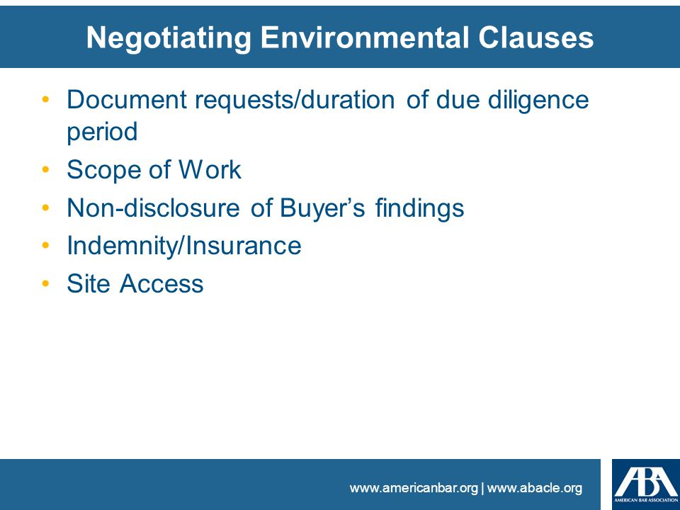 www.americanbar.org | www.abacle.org Negotiating Environmental Clauses Document requests/duration of due diligence period Scope of Work Non-disclosure of Buyer's findings Indemnity/Insurance Site Access