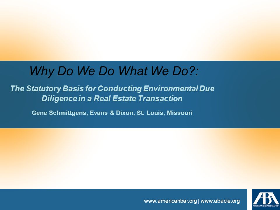 www.americanbar.org | www.abacle.org Why Do We Do What We Do : The Statutory Basis for Conducting Environmental Due Diligence in a Real Estate Transaction Gene Schmittgens, Evans & Dixon, St.
