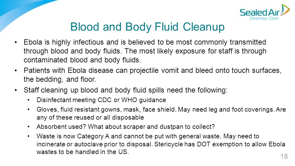 Blood and Body Fluid Cleanup Ebola is highly infectious and is believed to be most commonly transmitted through blood and body fluids.