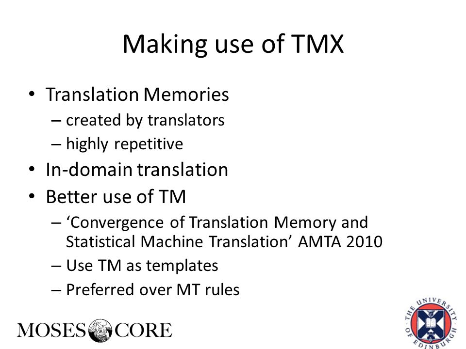 Making use of TMX Translation Memories – created by translators – highly repetitive In-domain translation Better use of TM – 'Convergence of Translation Memory and Statistical Machine Translation' AMTA 2010 – Use TM as templates – Preferred over MT rules