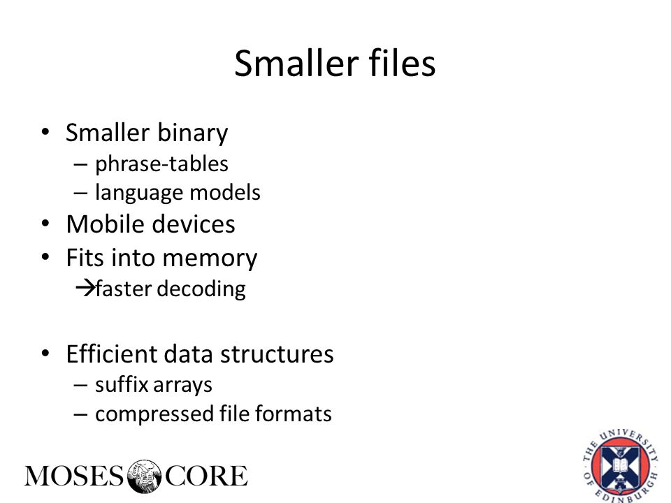 Smaller files Smaller binary – phrase-tables – language models Mobile devices Fits into memory  faster decoding Efficient data structures – suffix ar