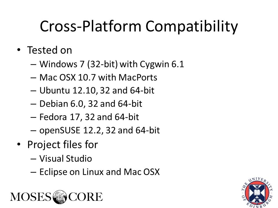 Cross-Platform Compatibility Tested on – Windows 7 (32-bit) with Cygwin 6.1 – Mac OSX 10.7 with MacPorts – Ubuntu 12.10, 32 and 64-bit – Debian 6.0, 32 and 64-bit – Fedora 17, 32 and 64-bit – openSUSE 12.2, 32 and 64-bit Project files for – Visual Studio – Eclipse on Linux and Mac OSX