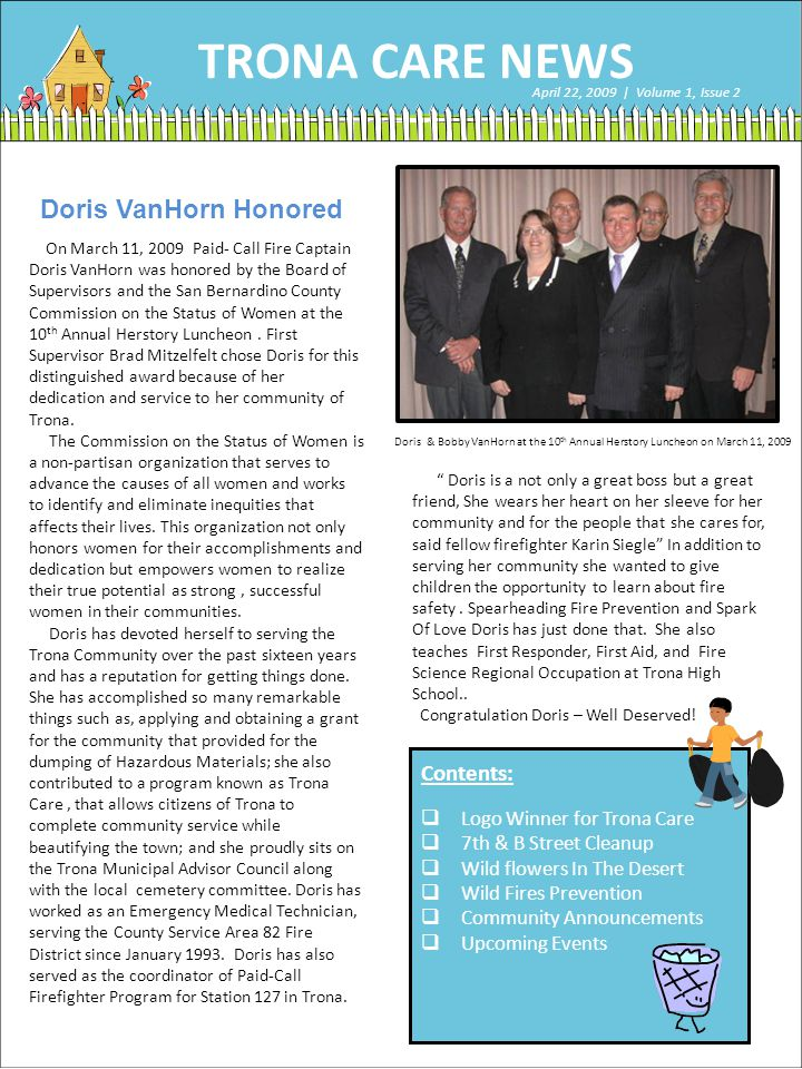 TRONA CARE NEWS April 22, 2009 | Volume 1, Issue 2 Doris & Bobby VanHorn at the 10 th Annual Herstory Luncheon on March 11, 2009 Doris VanHorn Honored On March 11, 2009 Paid- Call Fire Captain Doris VanHorn was honored by the Board of Supervisors and the San Bernardino County Commission on the Status of Women at the 10 th Annual Herstory Luncheon.