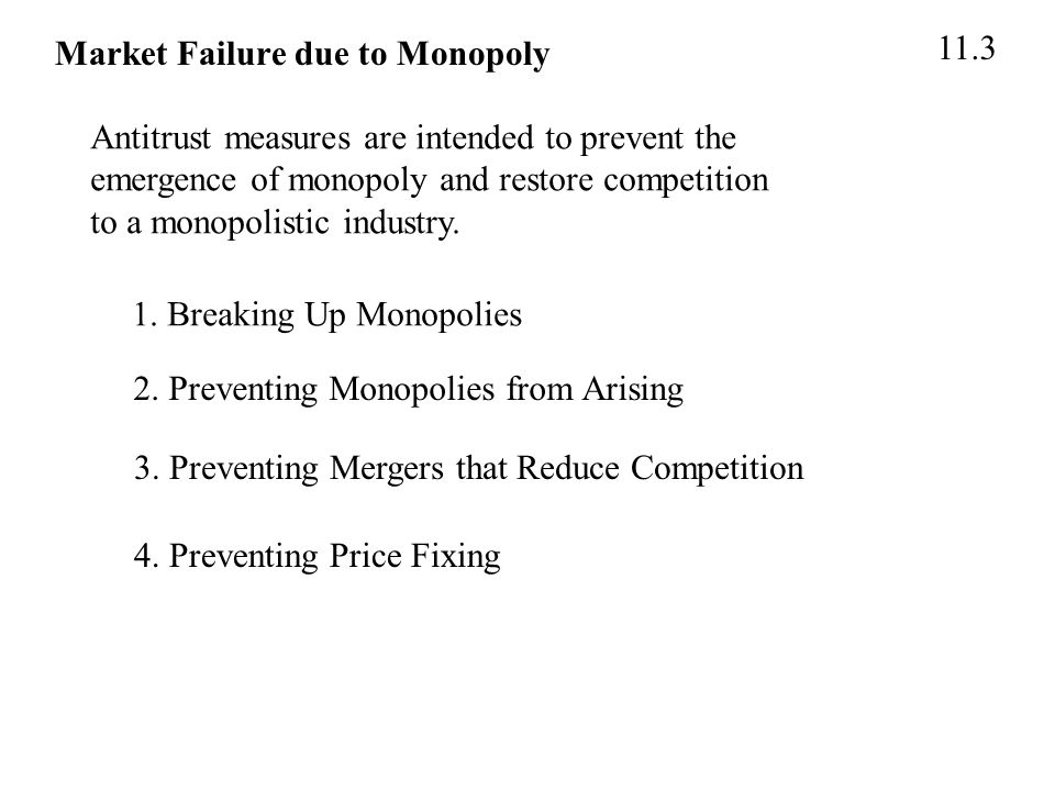 Market Failure due to Monopoly 11.3 Antitrust measures are intended to prevent the emergence of monopoly and restore competition to a monopolistic industry.