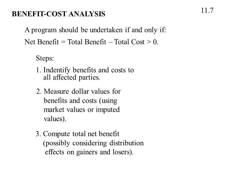 11.7 BENEFIT-COST ANALYSIS A program should be undertaken if and only if: Net Benefit = Total Benefit – Total Cost > 0.