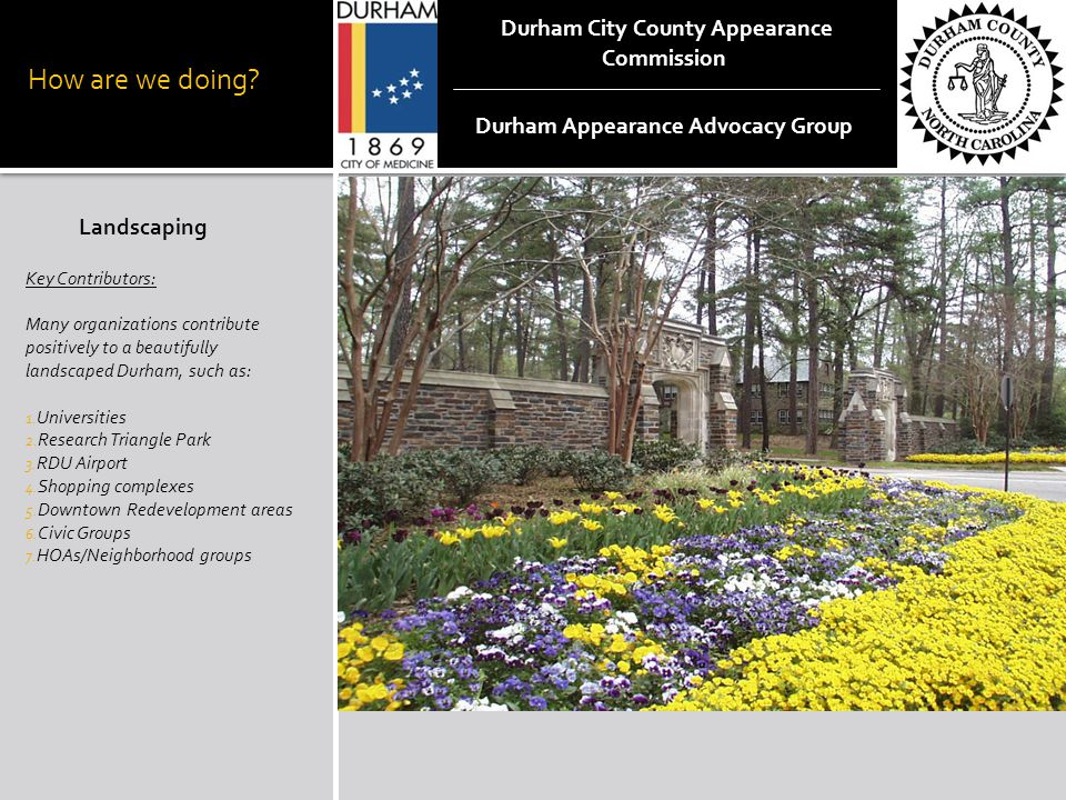 How are we doing? Landscaping Key Contributors: Many organizations contribute positively to a beautifully landscaped Durham, such as: 1. Universities