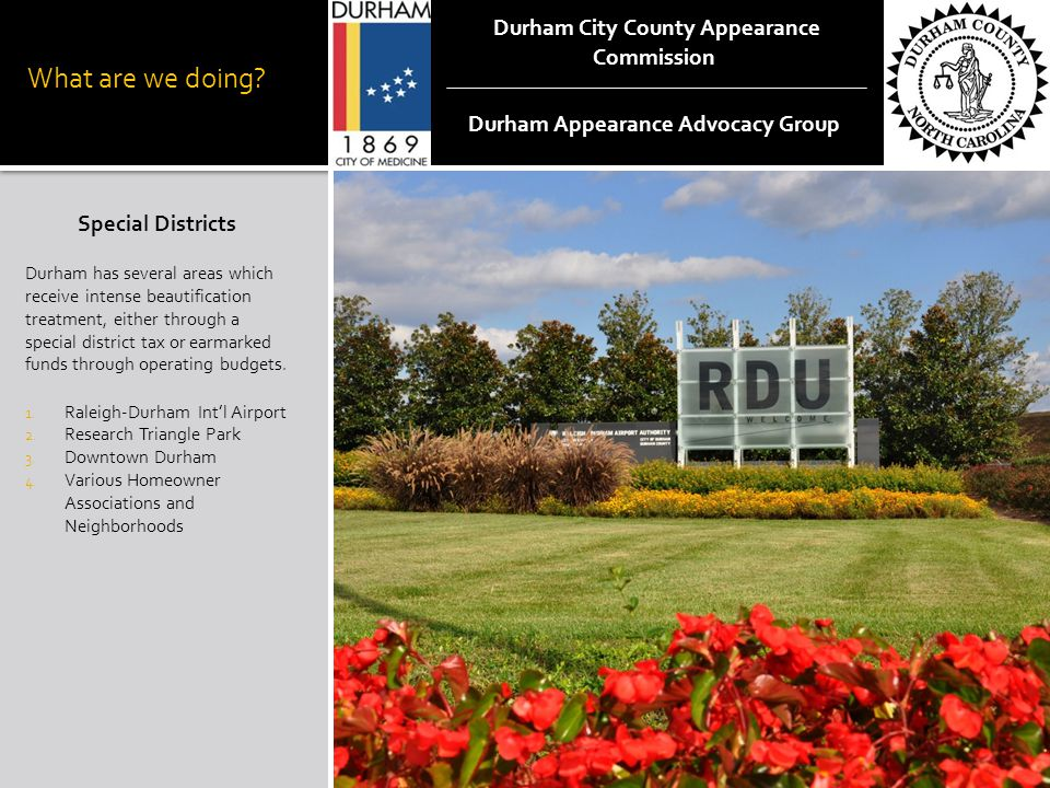 What are we doing? Special Districts Durham has several areas which receive intense beautification treatment, either through a special district tax or