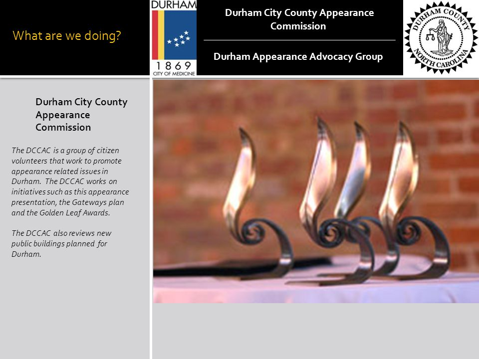 What are we doing? Durham City County Appearance Commission The DCCAC is a group of citizen volunteers that work to promote appearance related issues
