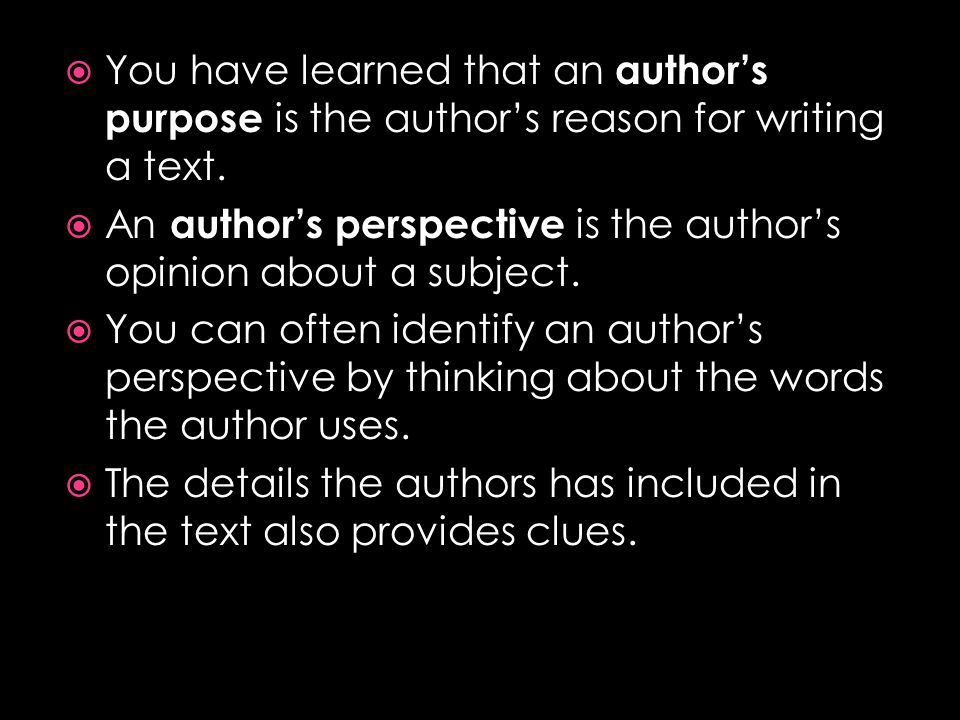  You have learned that an author's purpose is the author's reason for writing a text.  An author's perspective is the author's opinion about a subje