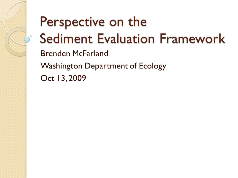 Perspective on the Sediment Evaluation Framework Brenden McFarland Washington Department of Ecology Oct 13, 2009