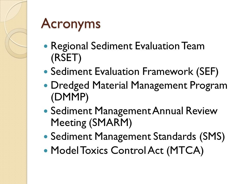 Acronyms Regional Sediment Evaluation Team (RSET) Sediment Evaluation Framework (SEF) Dredged Material Management Program (DMMP) Sediment Management Annual Review Meeting (SMARM) Sediment Management Standards (SMS) Model Toxics Control Act (MTCA)