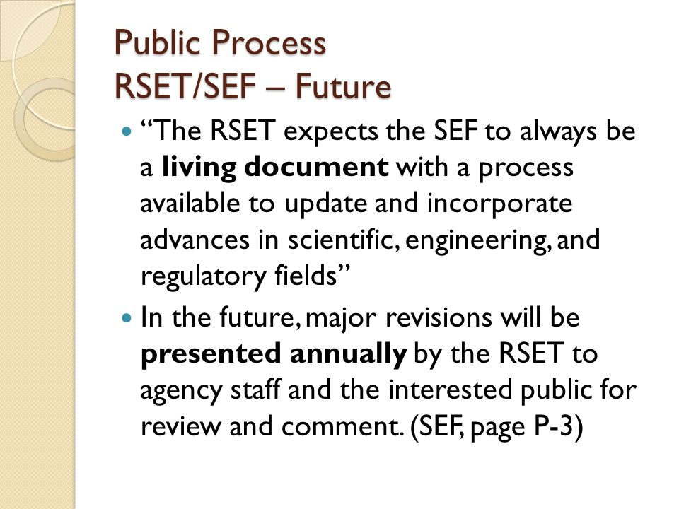 Public Process RSET/SEF – Future The RSET expects the SEF to always be a living document with a process available to update and incorporate advances in scientific, engineering, and regulatory fields In the future, major revisions will be presented annually by the RSET to agency staff and the interested public for review and comment.