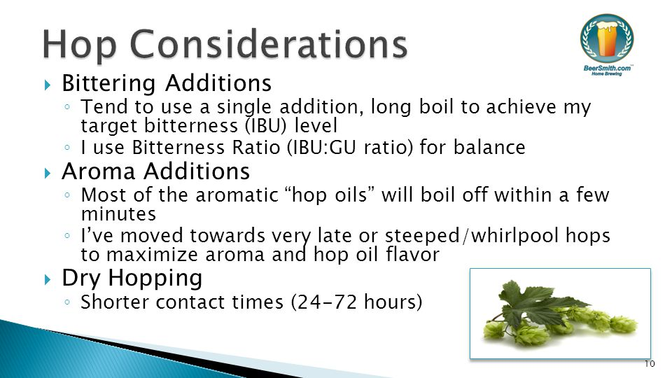  Bittering Additions ◦ Tend to use a single addition, long boil to achieve my target bitterness (IBU) level ◦ I use Bitterness Ratio (IBU:GU ratio) for balance  Aroma Additions ◦ Most of the aromatic hop oils will boil off within a few minutes ◦ I've moved towards very late or steeped/whirlpool hops to maximize aroma and hop oil flavor  Dry Hopping ◦ Shorter contact times (24-72 hours) 10