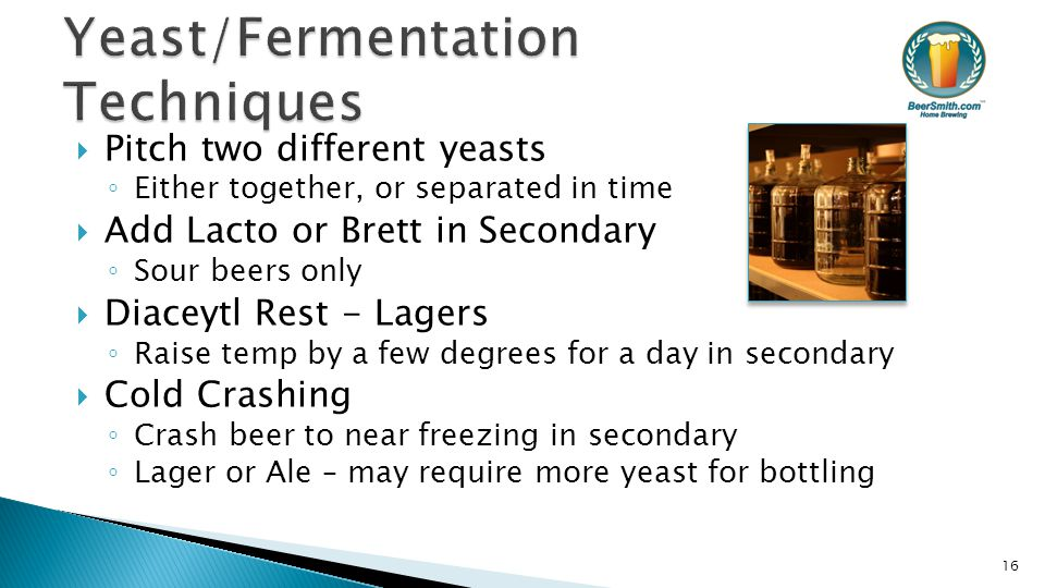  Pitch two different yeasts ◦ Either together, or separated in time  Add Lacto or Brett in Secondary ◦ Sour beers only  Diaceytl Rest - Lagers ◦ Raise temp by a few degrees for a day in secondary  Cold Crashing ◦ Crash beer to near freezing in secondary ◦ Lager or Ale – may require more yeast for bottling 16