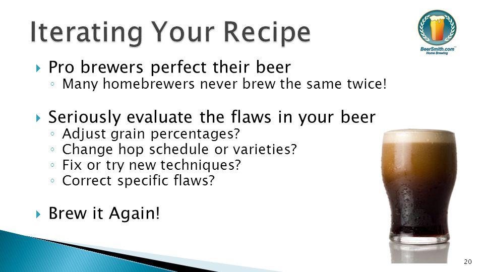  Pro brewers perfect their beer ◦ Many homebrewers never brew the same twice!  Seriously evaluate the flaws in your beer ◦ Adjust grain percentages?