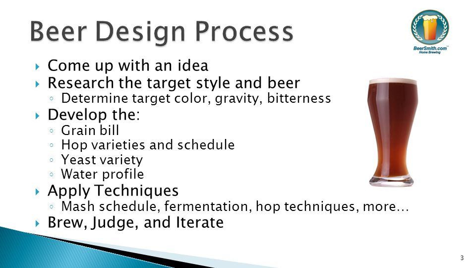  Come up with an idea  Research the target style and beer ◦ Determine target color, gravity, bitterness  Develop the: ◦ Grain bill ◦ Hop varieties and schedule ◦ Yeast variety ◦ Water profile  Apply Techniques ◦ Mash schedule, fermentation, hop techniques, more…  Brew, Judge, and Iterate 3