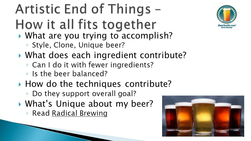  What are you trying to accomplish? ◦ Style, Clone, Unique beer?  What does each ingredient contribute? ◦ Can I do it with fewer ingredients? ◦ Is t