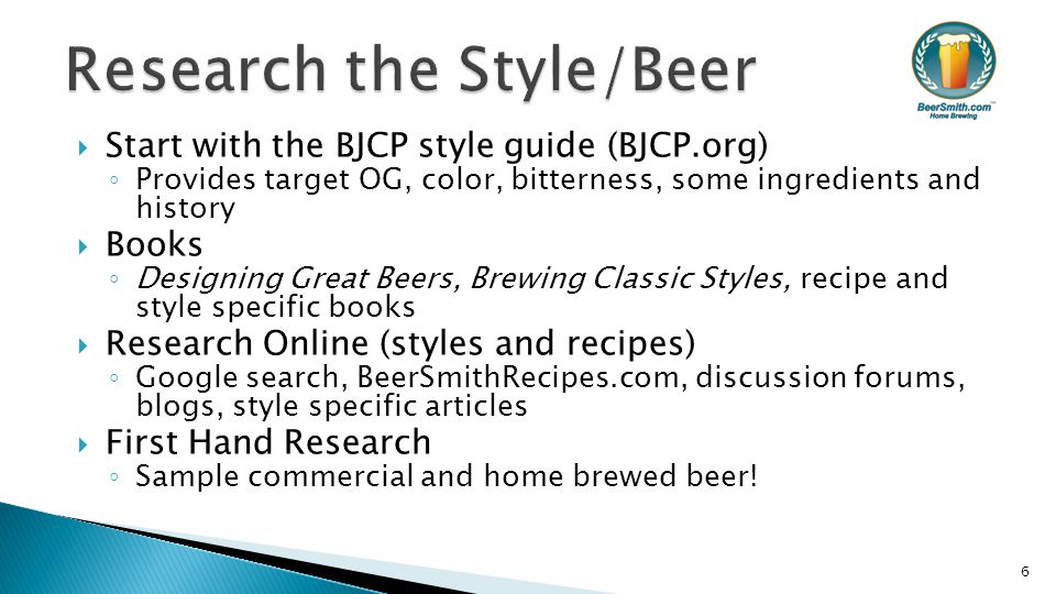  Start with the BJCP style guide (BJCP.org) ◦ Provides target OG, color, bitterness, some ingredients and history  Books ◦ Designing Great Beers, Brewing Classic Styles, recipe and style specific books  Research Online (styles and recipes) ◦ Google search, BeerSmithRecipes.com, discussion forums, blogs, style specific articles  First Hand Research ◦ Sample commercial and home brewed beer.