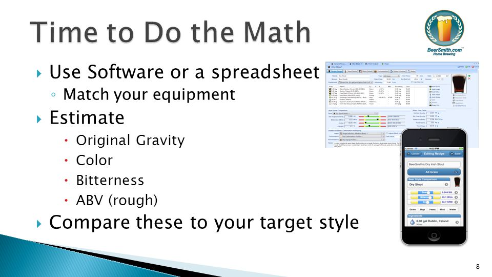  Use Software or a spreadsheet ◦ Match your equipment  Estimate  Original Gravity  Color  Bitterness  ABV (rough)  Compare these to your target style 8
