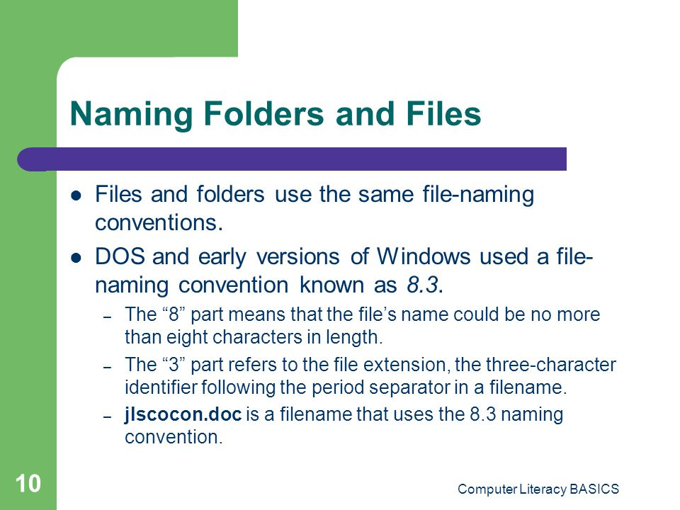 Computer Literacy BASICS 10 Naming Folders and Files Files and folders use the same file-naming conventions.