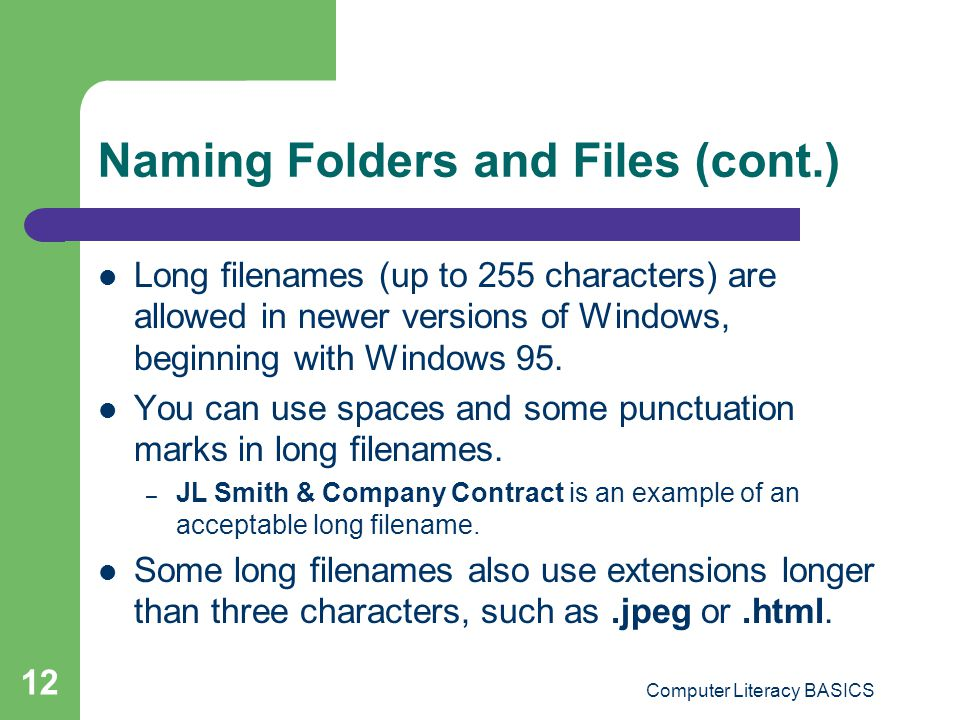 Computer Literacy BASICS 12 Naming Folders and Files (cont.) Long filenames (up to 255 characters) are allowed in newer versions of Windows, beginning with Windows 95.