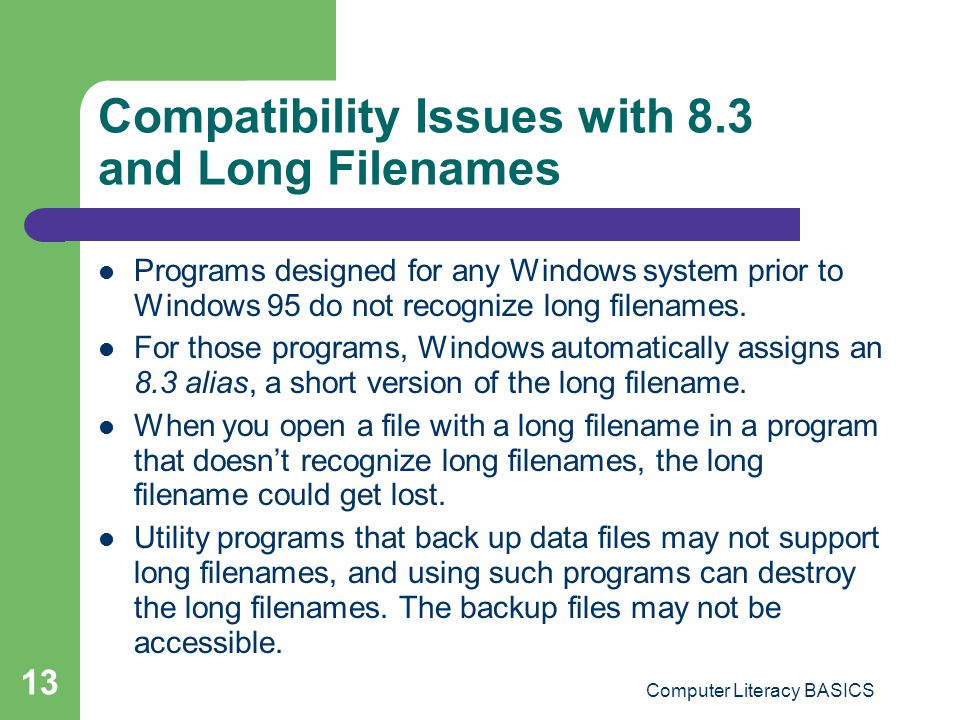 Computer Literacy BASICS 13 Compatibility Issues with 8.3 and Long Filenames Programs designed for any Windows system prior to Windows 95 do not recognize long filenames.