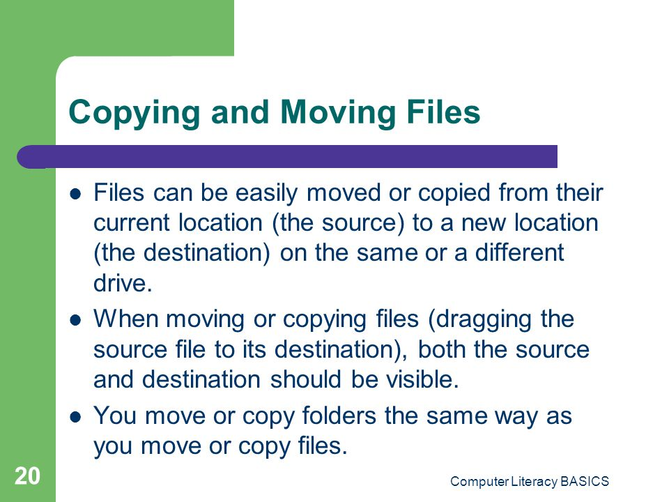 Computer Literacy BASICS 20 Copying and Moving Files Files can be easily moved or copied from their current location (the source) to a new location (the destination) on the same or a different drive.
