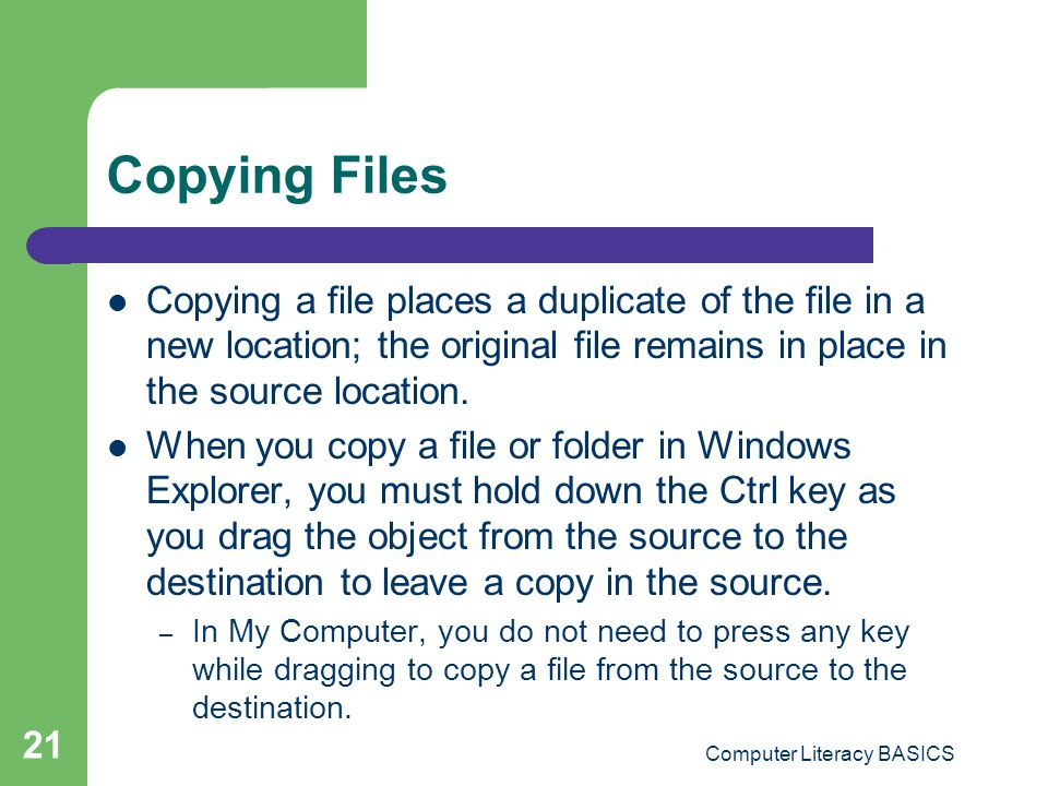 Computer Literacy BASICS 21 Copying Files Copying a file places a duplicate of the file in a new location; the original file remains in place in the source location.