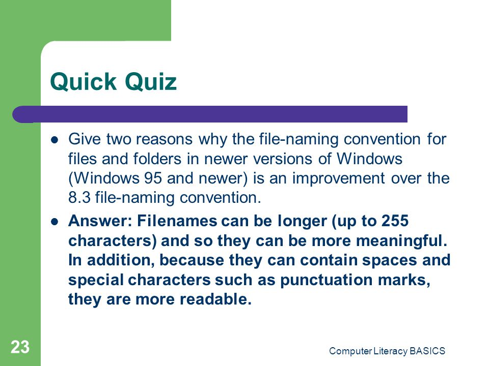 Quick Quiz Give two reasons why the file-naming convention for files and folders in newer versions of Windows (Windows 95 and newer) is an improvement over the 8.3 file-naming convention.