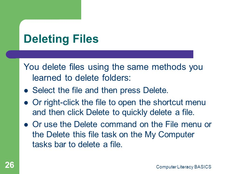 Computer Literacy BASICS 26 Deleting Files You delete files using the same methods you learned to delete folders: Select the file and then press Delete.