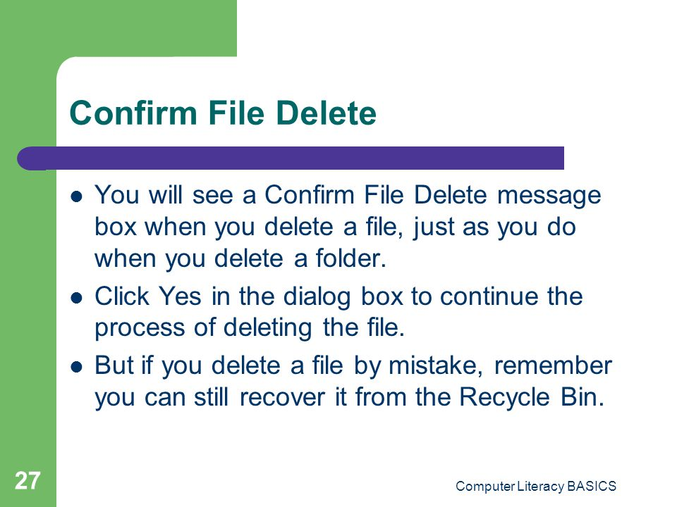 Computer Literacy BASICS 27 Confirm File Delete You will see a Confirm File Delete message box when you delete a file, just as you do when you delete a folder.
