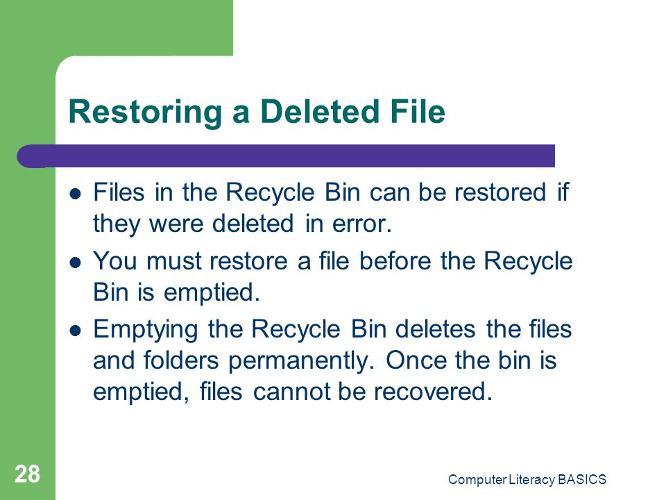 Computer Literacy BASICS 28 Restoring a Deleted File Files in the Recycle Bin can be restored if they were deleted in error.