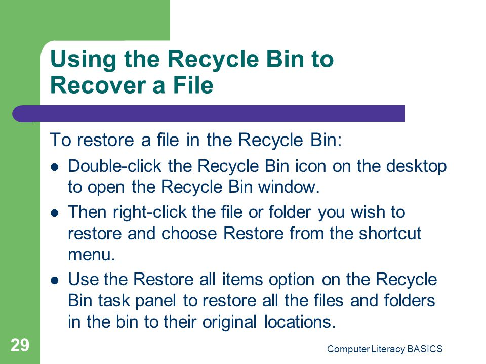 Computer Literacy BASICS 29 Using the Recycle Bin to Recover a File To restore a file in the Recycle Bin: Double-click the Recycle Bin icon on the desktop to open the Recycle Bin window.