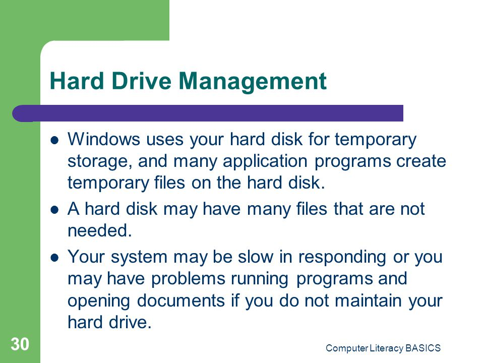 Computer Literacy BASICS 30 Hard Drive Management Windows uses your hard disk for temporary storage, and many application programs create temporary files on the hard disk.