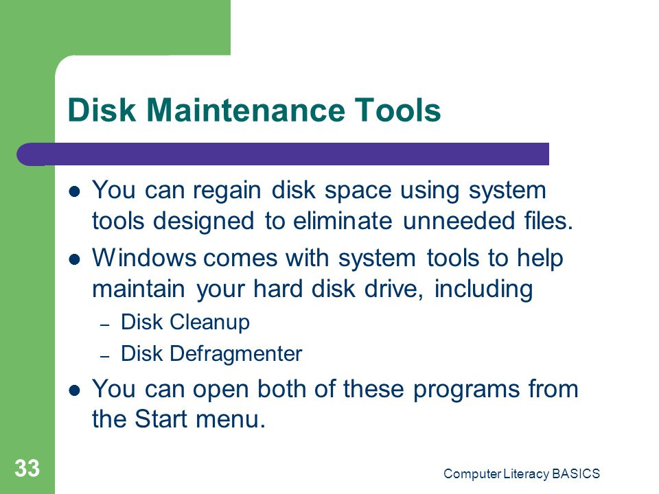 Computer Literacy BASICS 33 Disk Maintenance Tools You can regain disk space using system tools designed to eliminate unneeded files.